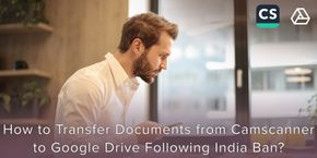 How To Transfer Documents from CamScanner to Google Drive Following the India Ban?