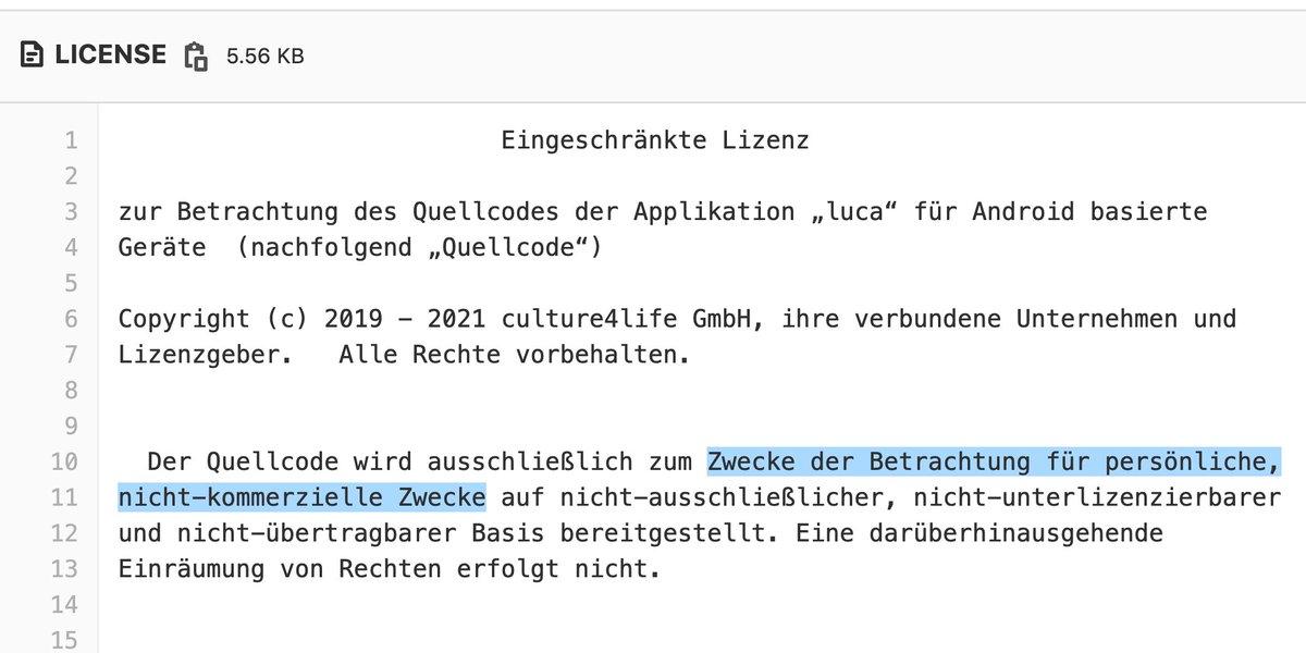 """Eingeschränkte Lizenz zur Betrachtung des Quellcodes der Applikation """"luca"""" für Android basierte Geräte  (nachfolgend """"Quellcode"""") Copyright (c) 2019 - 2021 culture4life GmbH, ihre verbundene Unternehmen und Lizenzgeber.   Alle Rechte vorbehalten. Der Quellcode wird ausschließlich zum Zwecke der Betrachtung für persönliche, nicht-kommerzielle Zwecke auf nicht-ausschließlicher, nicht-unterlizenzierbarer  und nicht-übertragbarer Basis bereitgestellt. Eine darüberhinausgehende Einräumung von Rechten erfolgt nicht."""