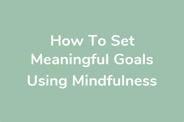 How To Set Meaningful Goals Using Mindfulness