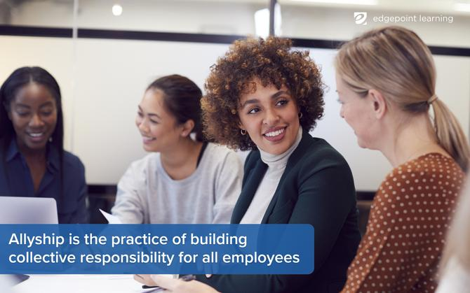 Allyship is the practice of building collective responsibility for all employees