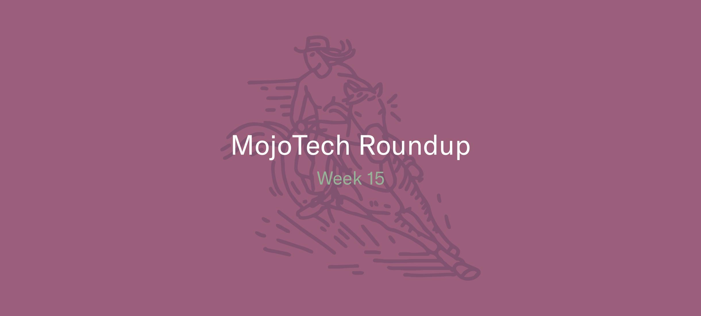 MojoTech Roundup Week 15