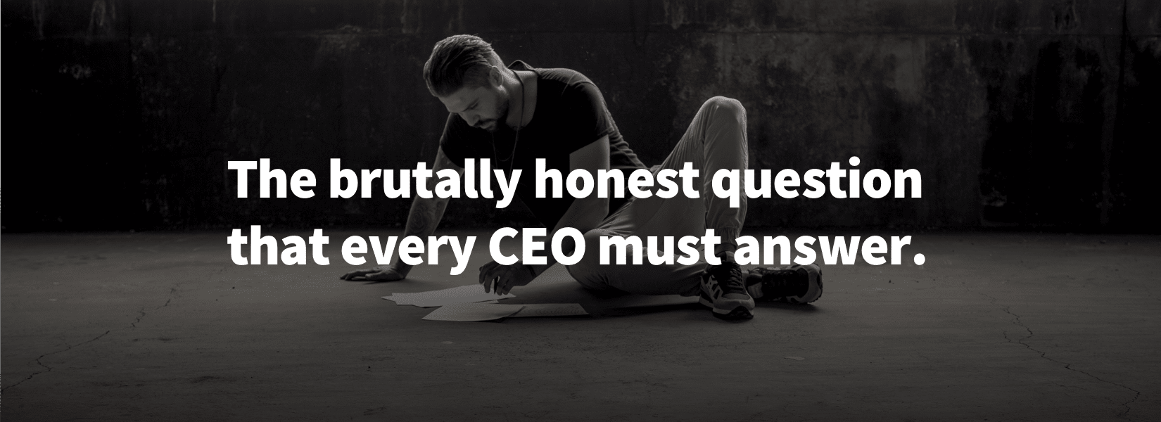 The brutally honest question every CEO must answer.