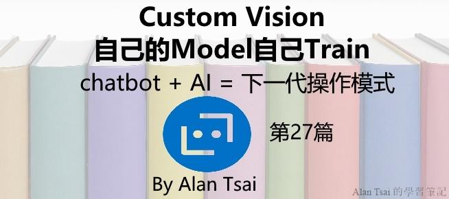 [chatbot + AI = 下一代操作模式][27]Custom Vision - 自己的Model自己Train 建立圖片的分類模型.jpg