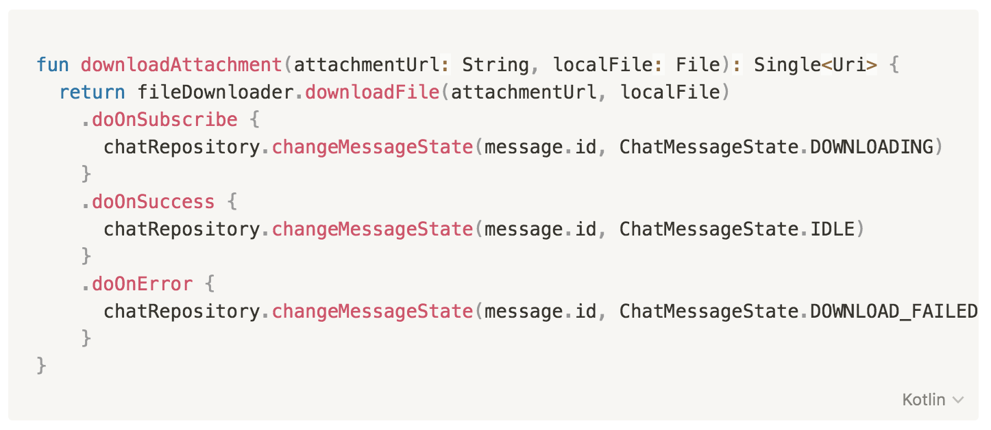 fun downloadAttachment(attachmentUrl: String, localFile: File): Single<Uri> {         return fileDownloader.downloadFile(attachmentUrl, localFile)         .doOnSubscribe {          chatRepository.changeMessageState(message.id, ChatMessageState.DOWNLOADING)          }         .doOnSuccess {            chatRepository.changeMessageState(message.id, ChatMessageState.IDLE)          }         .doOnError {            chatRepository.changeMessageState(message.id, ChatMessageState.DOWNLOAD_FAILED)          }     }