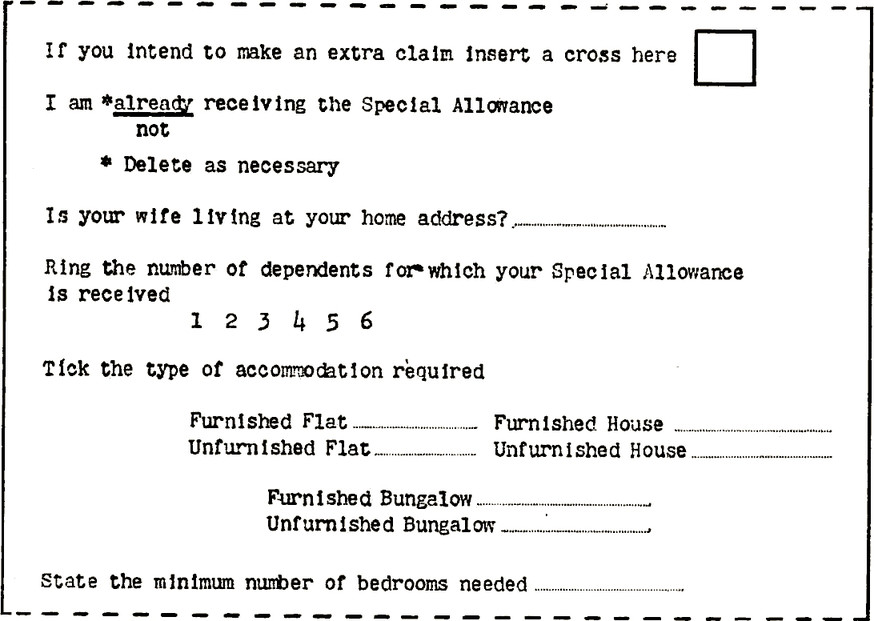 Form with questions. Question: If you intend to make an extra claim insert a cross here, Unchecked checkbox field. Question: I am *(already/not) receiving the Special Allowance not. \* Delete as necessary. Question: Is your wife living at your home address? Blank entry field. Question: Ring the number of dependents for which your Special Allowance is received Options to ring are: 1,2,3,4,5,6. Question: Tick the type of accommodation required Furnished Flat, Blank entry field. Furnished House, Blank entry field. Unfurnished Flat, Blank entry field. Unfurnished House, Blank entry field. Furnished Bungalow, Blank entry field. Unfurnished Bungalow, Blank entry field. Question: State the minimum number of bedrooms needed, Blank entry field.