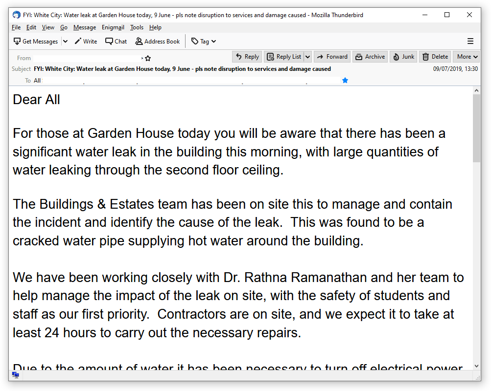 Screenshot of an email reading: Dear All, For those at Garden House today you will be aware that there has been a significant water leak in the buildin this morning, with large quantities of water leaking through the second floor ceiling. The Buildings & Estates team has been on site this to manage and contain the incident and identify the cause of the leak. This was found to be a cracked water pipe supplying hot water around the building. We have been working closely with Dr. Rathna Ramanathan and her team to help manage the impact of the leak on site, with the safety of students and staff as first priority. Contractors are on site, and we expect it to at least 24 hours to carry out the necessary repairs.
