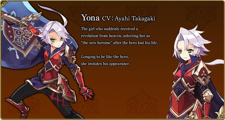 """Yona CV:Ayahi Takagaki The girl who suddenly received a revelation from heaven, selecting her as """"the new heroine"""" after the hero lost his life. Longing to be like the hero, she imitates his appearance."""
