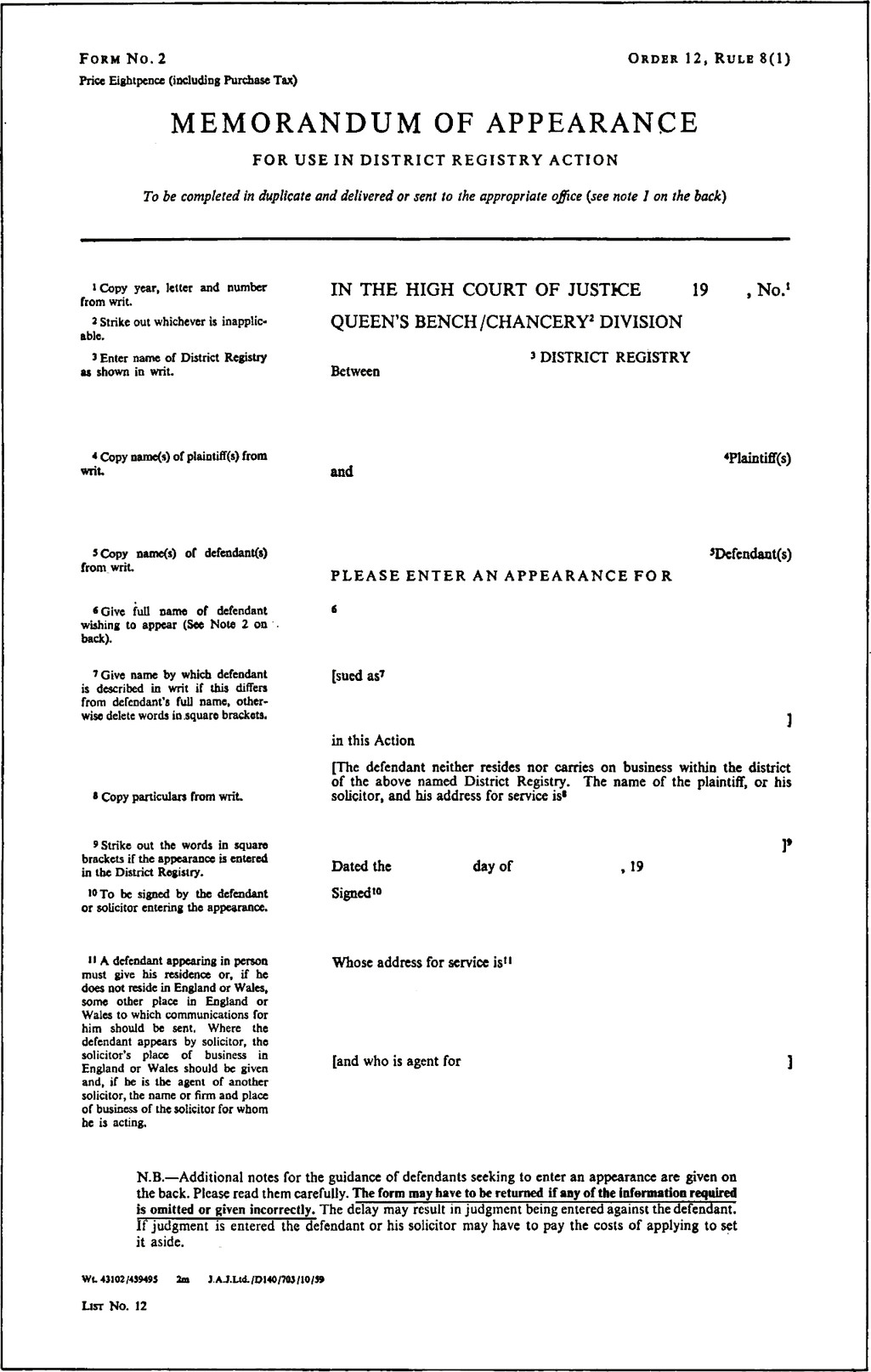 Form No.2. Price Eightpence (including Purchase Tax). Order 12, Rule 8 (1). MEMORANDUM OF APPEARANCE FOR USE IN DISTRICT REGISTRY ACTION To be completed in duplicate and delivered or sent to the appropriate office (see note 1 on the back). IN THE HIGH COURT OF JUSTICE, blank field, 19, blank field, No. (Copy year, letter and number from writ.) QUEEN'S BENCH /CHANCERY DIVISION. (Strike out whichever is inapplicable.). blank field, DISTRICT REGISTRY. (Enter name of District Registry as shown in writ.). Between, blank field, Plaintiff(s), and, blank field, Defendant(s). (Copy name(s) of plaintiff(s) from writ.) (Copy name(s) of defendant(s) from writ.) PLEASE ENTER AN APPEARANCE FOR, blank field. (Give full name of defendant wishing to appear (See Note 2 on back).). [sued as, blank field], in this Action. (Give name by which defendant is described in writ if this differs from defendant's full name, otherwise delete words in square brackets.). [The defendant neither resides nor carries on business within the district of the above named District Registry. The name of the plaintiff, or his solicitor, and his address for service is]. (Strike out the words in square brackets if the appearance is entered in the District Registry.) (Copy particulars from writ.) Dated the, blank field, day of, blank field, 19, blank field. Signed, blank field. (To be signed by the defendant or solicitor entering the appearance.) Whose address for service is, blank field. (A defendant appearing in person must give his residence or, if he does not reside in England or Wales, some other place in England or Wales to which communications for him should be sent. Where the defendant appears by solicitor, the solicitor's place of business in England or Wales should be given and, if be is the agent of another solicitor, the name or firm and place of business of the solicitor for whom he is acting.) [and who is agent for, blank field, ]. N.B.—Additional notes for the guidance of defendants seeking to en