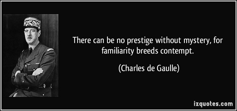 There can be no prestige without mystery, for familiarity breeds contempt. ~ Charles de Gaulle