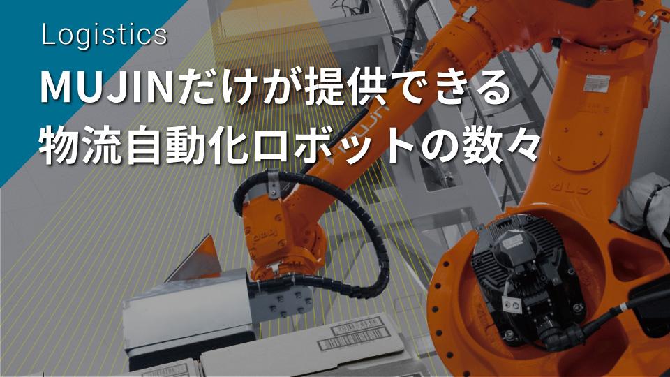 MUJINだけが提供できる物流自動化ロボットの数々