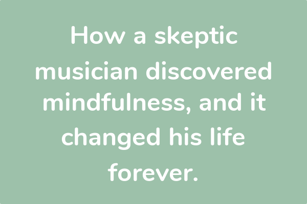 How a skeptic musician discovered mindfulness, and it changed his life forever.