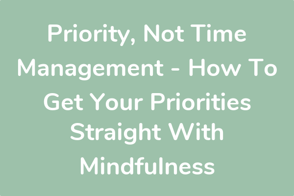 Priority, Not Time Management - How To Get Your Priorities Straight With Mindfulness