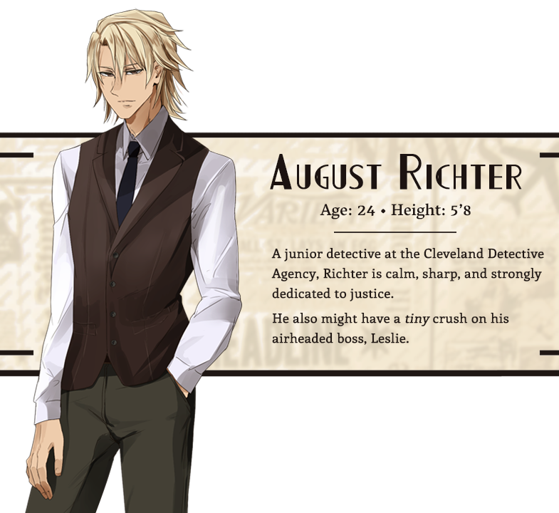 August Richter character bio; Age: 24, Height: 5'8, Hair: Blond, Eyes: Brown; A junior detective at the Cleveland Detective Agency, Richter is calm, sharp, and strongly dedicated to justice. He also might have a tiny crush on his airheaded boss, Leslie.