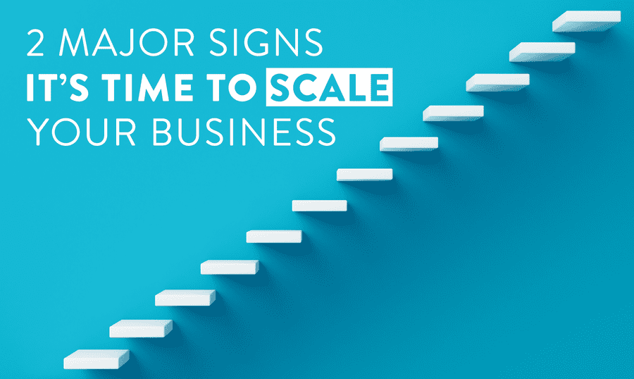 2 Major Signs It's Time To Scale Your Business