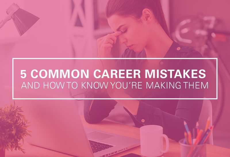Are You Making These 5 Common Career Mistakes?