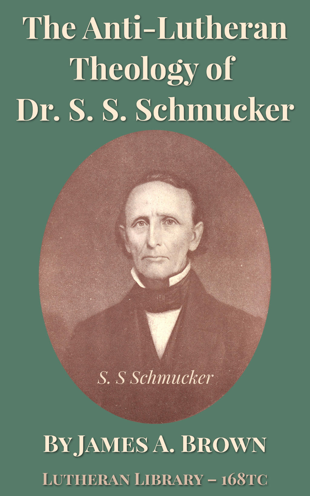 The Anti-Lutheran Theology of Dr. S. S. Schmucker by James Allen Brown (1821-1882)