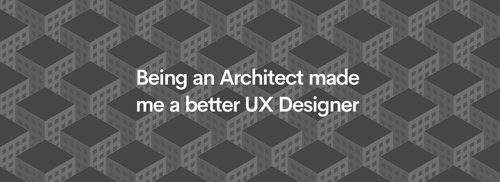 Being an Architect made me a better UX Designer