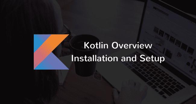 Kotlin Overview, Installation, and Setup
