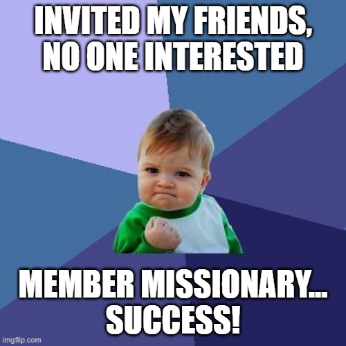 Invited my friends, no one interested. Member missionary... success!