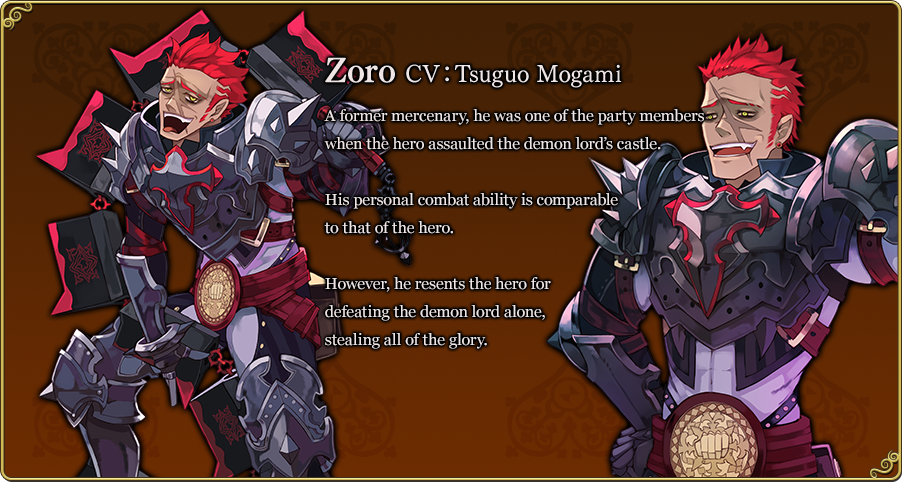 Zoro CV:Tsuguo Mogami A former mercenary, he was one of the party members when the hero assaulted the demon lord's castle. His personal combat ability is comparable to that of the hero. However, he resents the hero for defeating the demon lord alone, stealing all of the glory.