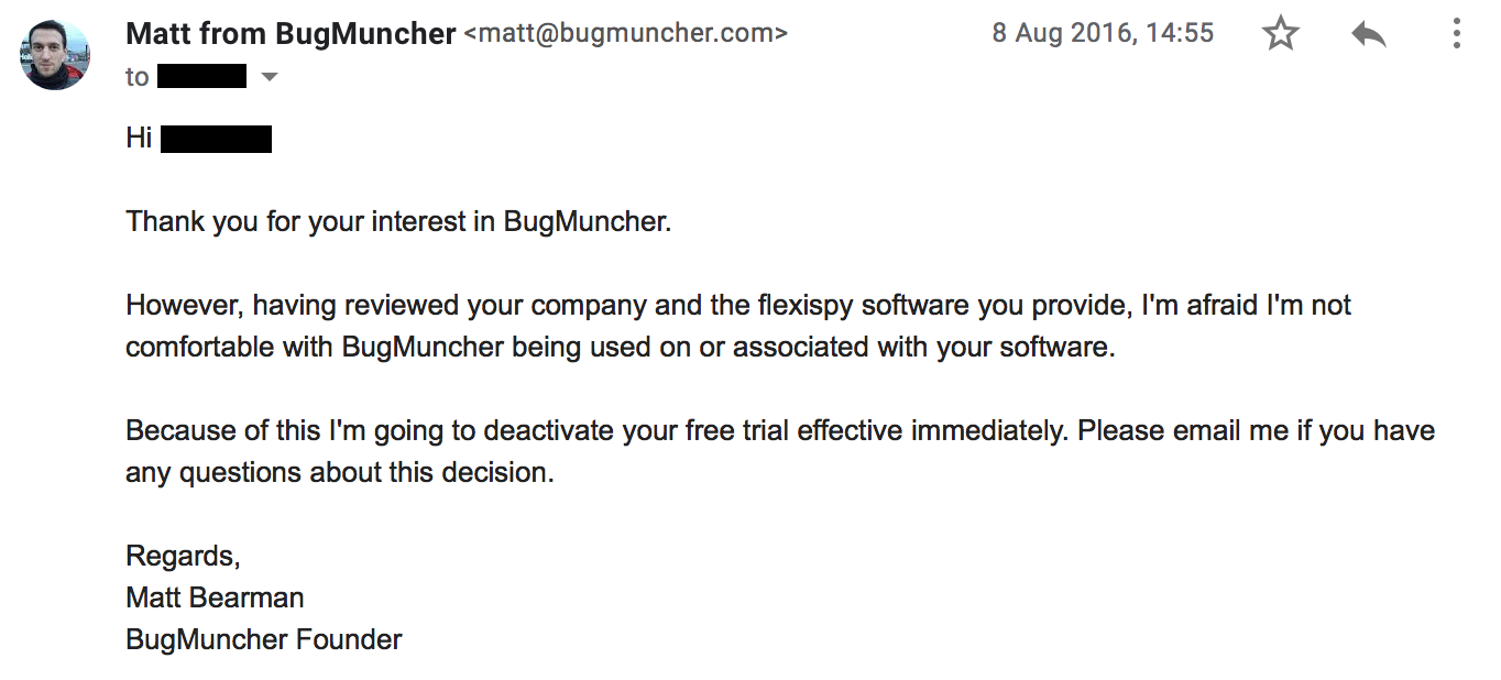Thank you for your interest in BugMuncher. However, having reviewed your company and the flexispy software you provide, I'm afraid I'm not comfortable with BugMuncher being used on or associated with your software. Because of this I'm going to deactivate your free trial effective immediately. Please email me if you have any questions about this decision.