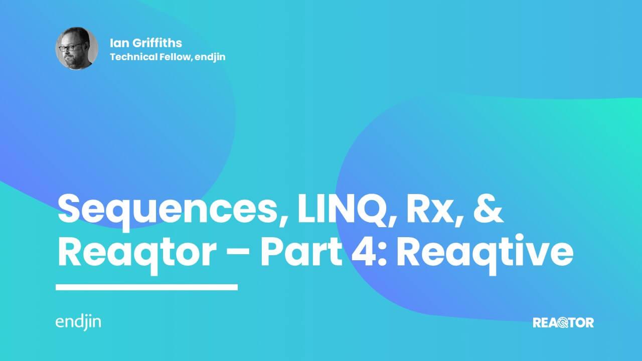 Sequences, LINQ, Rx, & Reaqtor Part 4: Reaqtive