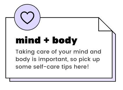 mind + body - Taking care of your mind and body is important, so pick up some self-care tips here!