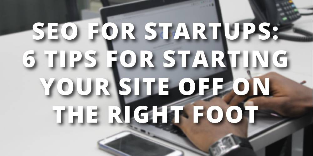 SEO For Startups: 6 Tips For Starting Your Site Off On The Right Foot