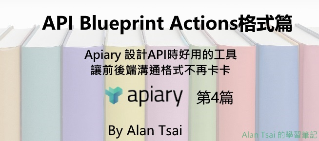 [apiary][04]設計API時好用的工具 - 讓前後端溝通格式不再卡卡 - API Blueprint Actions格式篇.jpg