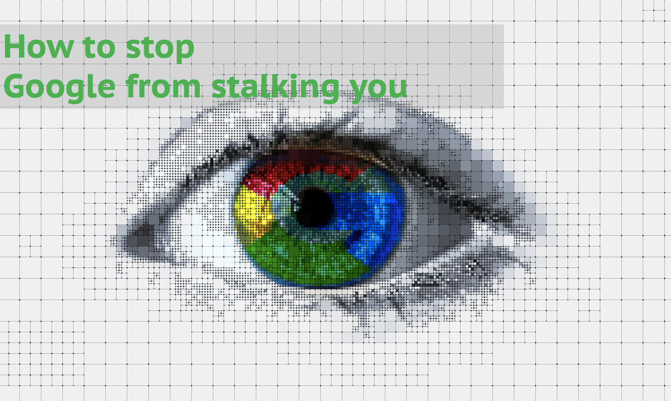 How to stop Google from stalking you