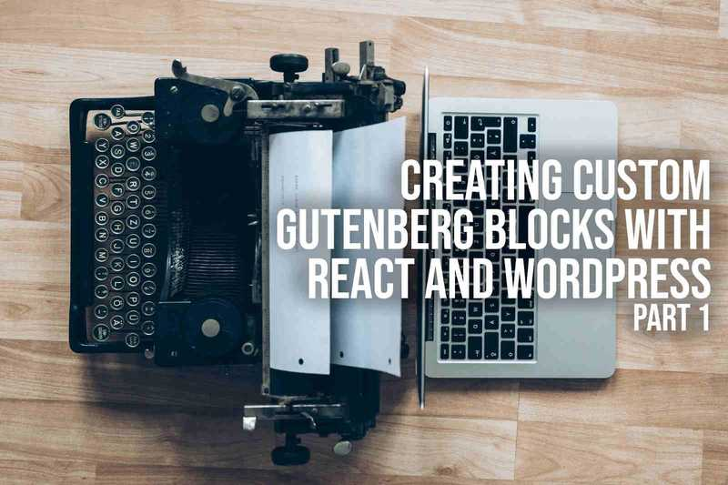 Creating Custom Gutenberg Blocks with React and WordPress - Part 1