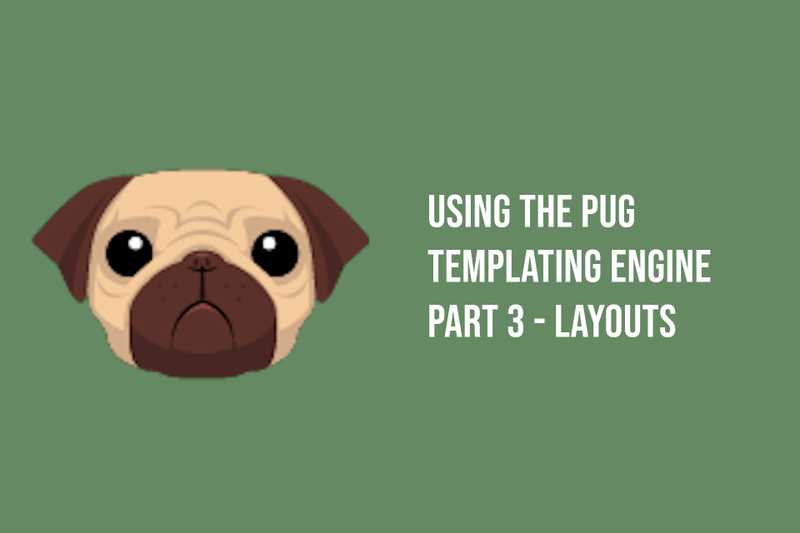 Using the Pug Templating Engine  Part 3 - Layouts