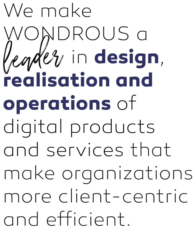 We make WONDROUS a leader in design, realisation and operations of digital products and services that make organizations more customer-centric and efficient.