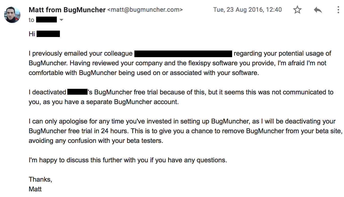 I previously emailed your colleague regarding your potential usage of BugMuncher. Having reviewed your company and the flexispy software you provide, I'm afraid I'm not comfortable with BugMuncher being used on or associated with your software. I deactivated [redacted]'s BugMuncher free trial because of this, but it seems this was not communicated to you, as you have a separate BugMuncher account. I can only apologise for any time you've invested in setting up BugMuncher, as I will be deactivating your BugMuncher free trial in 24 hours. This is to give you a chance to remove BugMuncher from your beta site, avoiding any confusion with your beta testers. I'm happy to discuss this further with you if you have any questions.