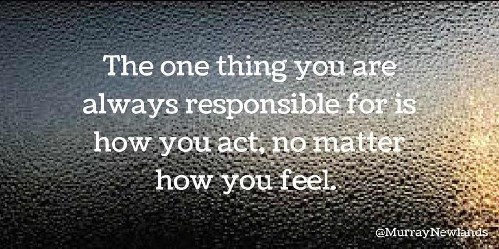 The one thing you are always responsible for is how you act, no matter how you feel.