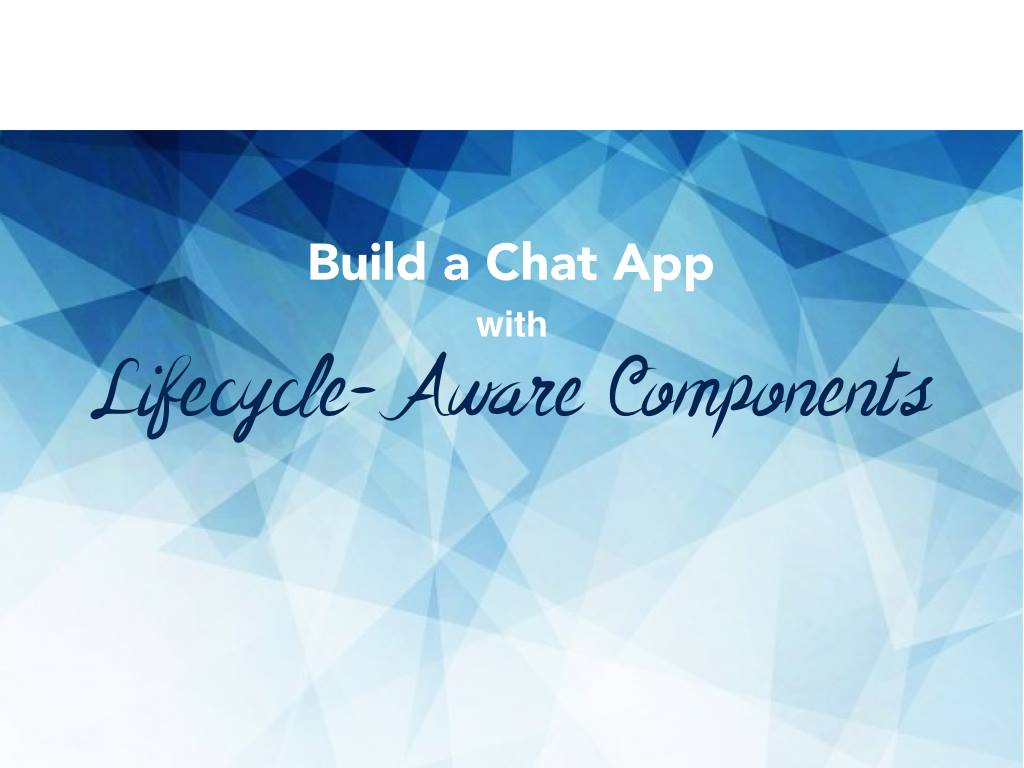 Build a Chat App with Lifecycle-Aware Components for Android