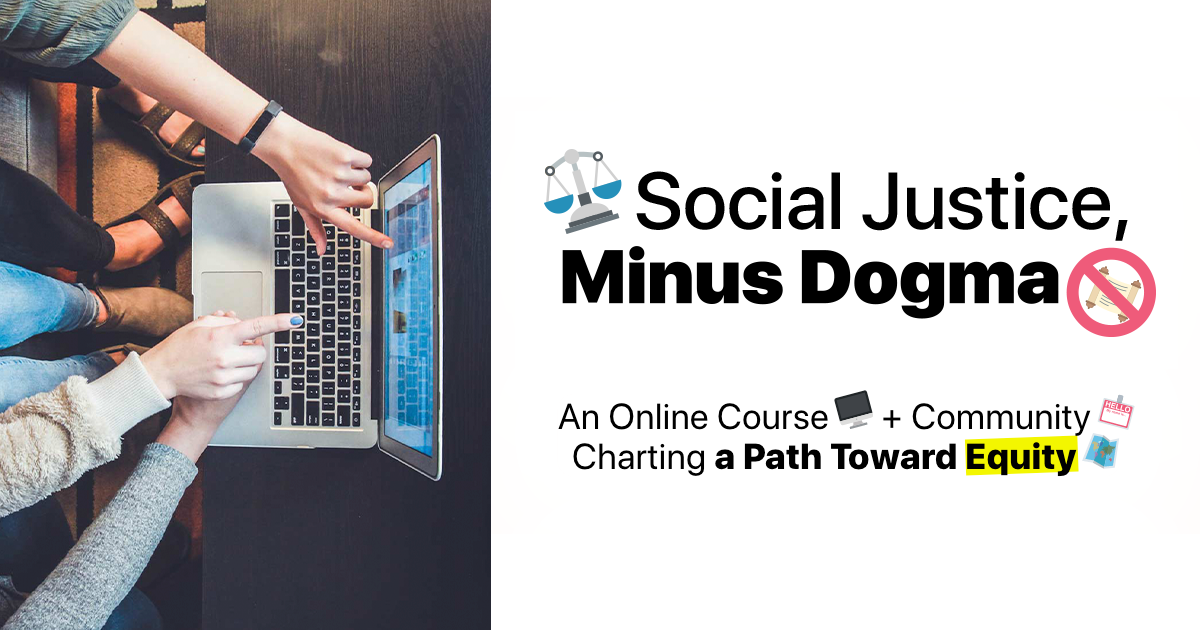 The Social Justice Minus Dogma Online Course + Community social card