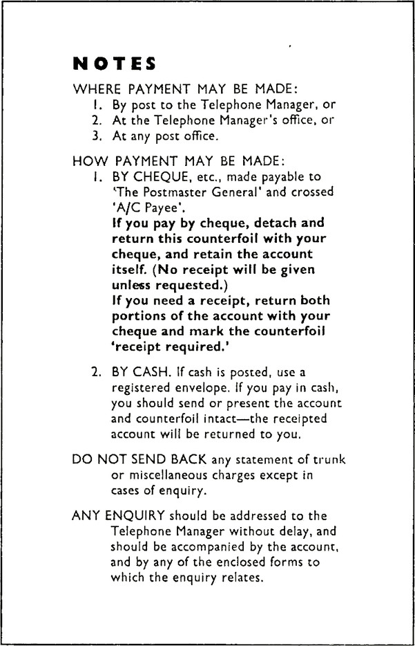 Form with title NOTES. WHERE PAYMENT MAY BE MADE: 1. By post to the Telephone Manager, or 2. At the Telephone Manager's office, or 3. At any post office. HOW PAYMENT MAY BE MADE: 1. BY CHEQUE, etc., made payable to 'The Postmaster General' and crossed 'A/C Payee'. If you pay by cheque, detach and return this counterfoil with your cheque, and retain the account itself. (No receipt will be given unless requested.). If you need a receipt, return both portions of the account with your cheque and mark the counterfoil 'receipt required.' 2. BY CASH. If cash is posted, use a registered envelope. If you pay in cash, you should send or present the account and counterfoil intact—the receipted account will be returned to you, DO NOT SEND BACK any statement of trunk or miscellaneous charges except in cases of enquiry. ANY ENQUIRY should be addressed to the Telephone Manager without delay, and should be accompanied by the account, and by any of the enclosed forms to which the enquiry relates.