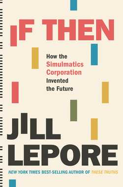 If Then: How the Simulmatics Corporation Invented the Future - Lepore, Jill
