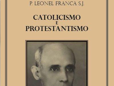 Pe. Leonel Franca - Catolicismo e Protestantismo