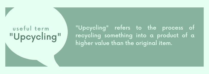 Upcycling refers to the process of recycling something into a product of a higher value than the original item.
