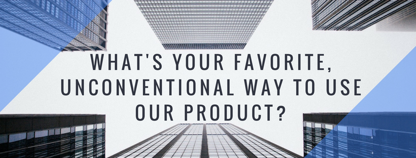 What's your favorite, unconventional way to use our product?