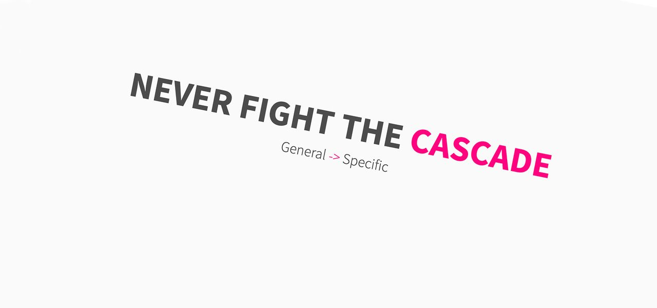 never fight the cascade, general to specific
