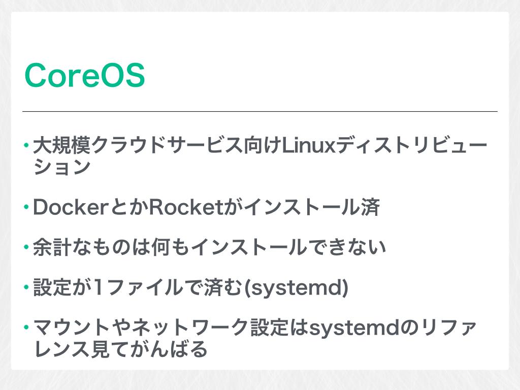 CoreOS 大規模クラウドサービス向けLinuxディストリビューション DockerとかRocketがインストール済 余計なものは何もインストールできない 設定が1ファイルで済む(systemd) マウントやネットワーク設定はsystemdのリファレンス見てがんばる