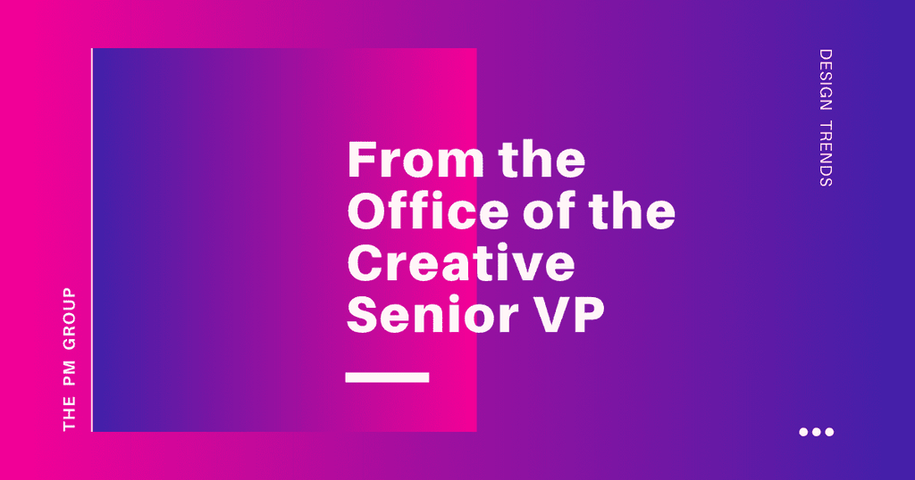 An image of the words from the office of the creative senior VP, The PM Group, and design trends on a trendy pink and purple background