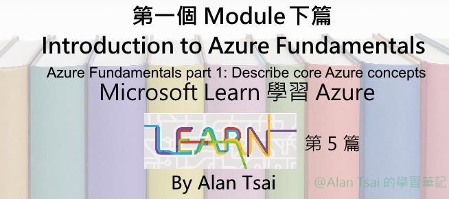 [從 Microsoft Learn 學 Azure][05] 第一個 Module 下篇 Introduction to Azure Fundamentals.jpg