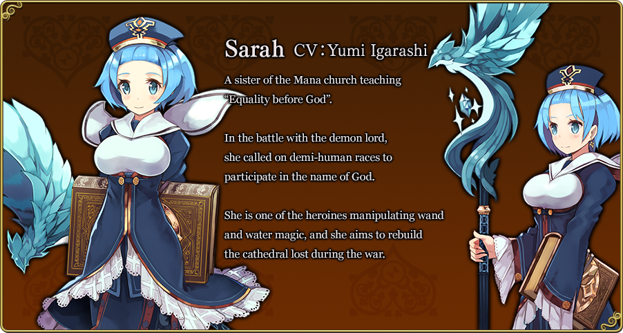 """Sarah CV:Yumi Igarashi A sister of the Mana church teaching """"Equality before God"""". In the battle with the demon lord, she called on demi-human races to participate in the name of God. She is one of the heroines manipulating wand and water magic, and she aims to rebuild the cathedral lost during the war."""
