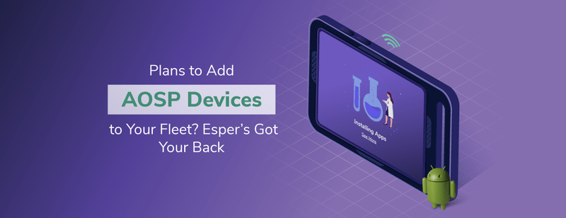 Plans to Add AOSP Devices to Your Fleet? Esper's Got Your Back
