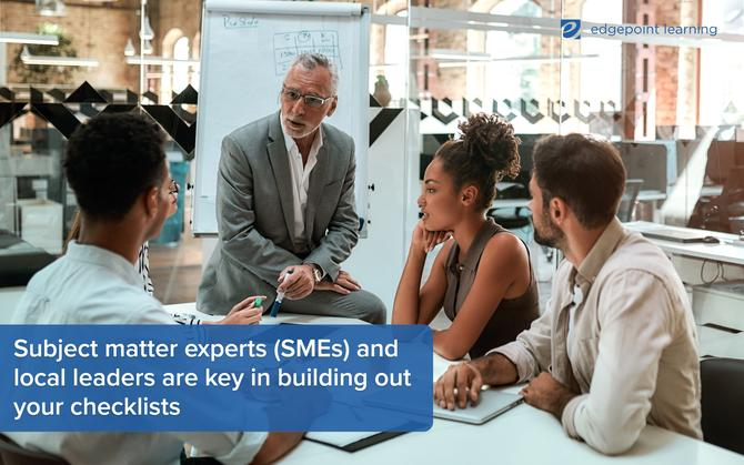 Subject matter experts (SMEs) and local leaders are key in building out your checklists