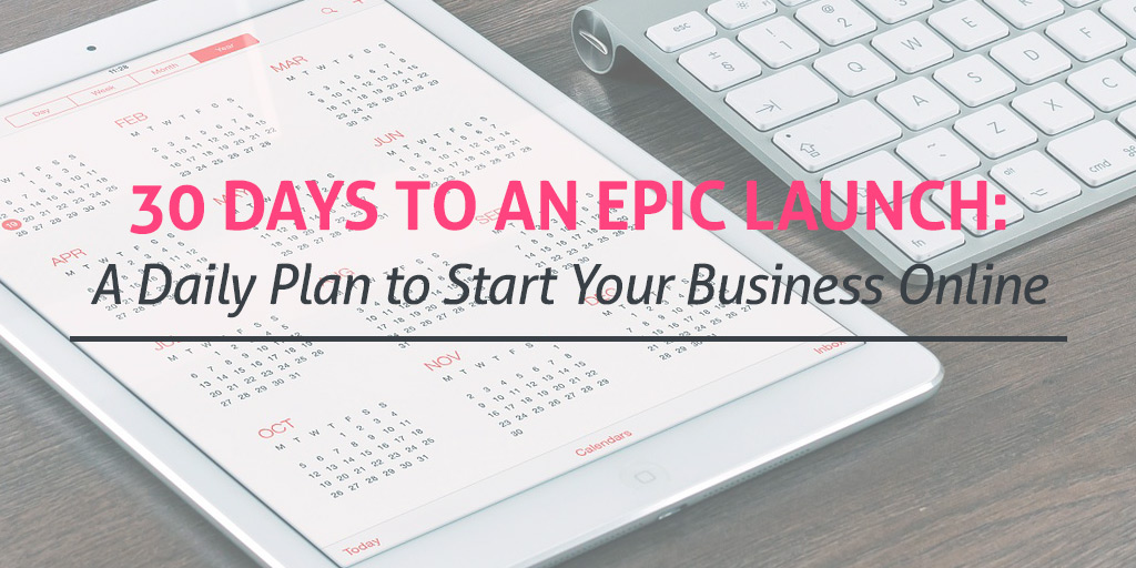30 Days to an Epic Launch: A Daily Plan to Start Your Business Online